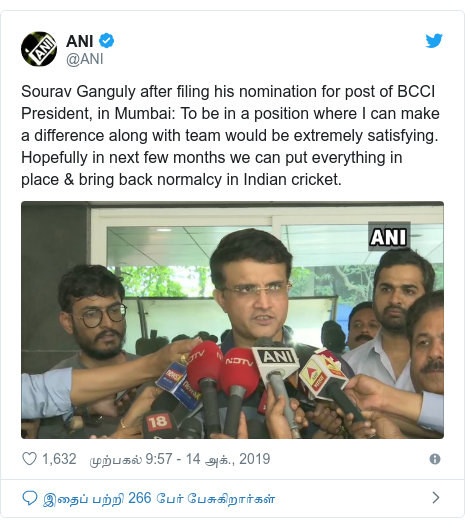 டுவிட்டர் இவரது பதிவு @ANI: Sourav Ganguly after filing his nomination for post of BCCI President, in Mumbai  To be in a position where I can make a difference along with team would be extremely satisfying. Hopefully in next few months we can put everything in place & bring back normalcy in Indian cricket.