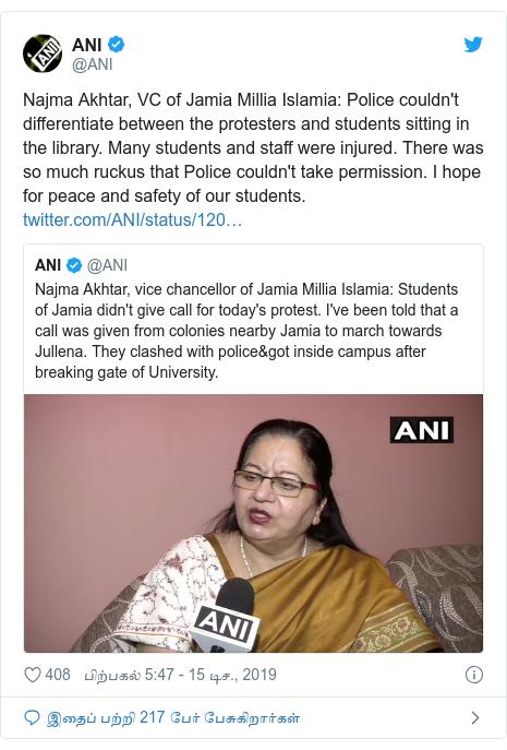 டுவிட்டர் இவரது பதிவு @ANI: Najma Akhtar, VC of Jamia Millia Islamia  Police couldn't differentiate between the protesters and students sitting in the library. Many students and staff were injured. There was so much ruckus that Police couldn't take permission. I hope for peace and safety of our students.