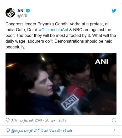 டுவிட்டர் இவரது பதிவு @ANI: Congress leader Priyanka Gandhi Vadra at a protest, at India Gate, Delhi  #CitizenshipAct & NRC are against the poor. The poor they will be most affected by it. What will the daily wage labourers do?; Demonstrations should be held peacefully.