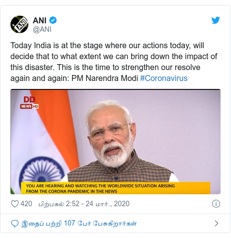 டுவிட்டர் இவரது பதிவு @ANI: Today India is at the stage where our actions today, will decide that to what extent we can bring down the impact of this disaster. This is the time to strengthen our resolve again and again PM Narendra Modi #Coronavirus