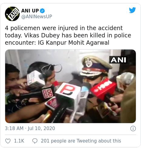 டுவிட்டர் இவரது பதிவு @ANINewsUP: 4 policemen were injured in the accident today. Vikas Dubey has been killed in police encounter  IG Kanpur Mohit Agarwal