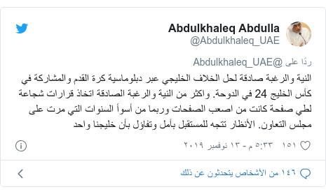 تويتر رسالة بعث بها @Abdulkhaleq_UAE: النية والرغبة صادقة لحل الخلاف الخليجي عبر دبلوماسية كرة القدم والمشاركة في كأس الخليج 24 في الدوحة. واكثر من النية والرغبة الصادقة اتخاذ قرارات شجاعة لطي صفحة كانت من اصعب الصفحات وربما من أسوأ السنوات التي مرت على مجلس التعاون. الأنظار تتجه للمستقبل بأمل وتفاؤل بأن خليجنا واحد