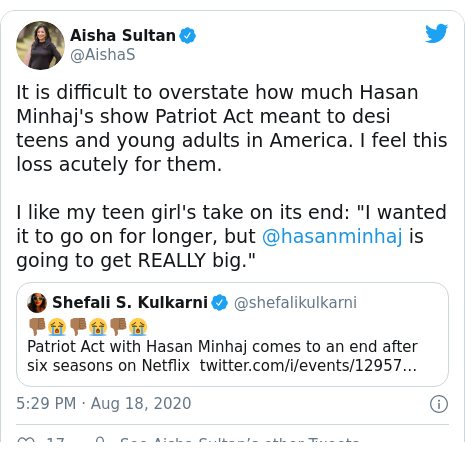 """Twitter post by @AishaS: It is difficult to overstate how much Hasan Minhaj's show Patriot Act meant to desi teens and young adults in America. I feel this loss acutely for them. I like my teen girl's take on its end  """"I wanted it to go on for longer, but @hasanminhaj is going to get REALLY big."""""""