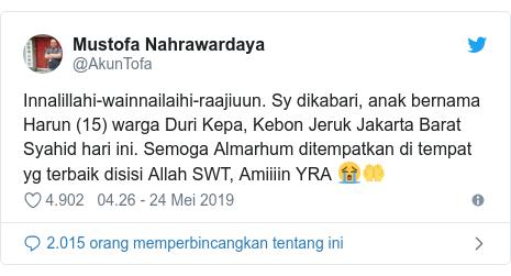 Twitter pesan oleh @AkunTofa: Innalillahi-wainnailaihi-raajiuun. Sy dikabari, anak bernama Harun (15) warga Duri Kepa, Kebon Jeruk Jakarta Barat Syahid hari ini. Semoga Almarhum ditempatkan di tempat yg terbaik disisi Allah SWT, Amiiiin YRA 😭🤲