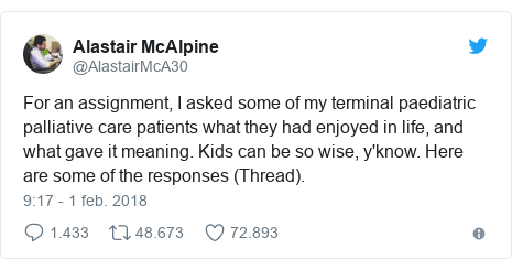 Publicación de Twitter por @AlastairMcA30: For an assignment, I asked some of my terminal paediatric palliative care patients what they had enjoyed in life, and what gave it meaning. Kids can be so wise, y'know. Here are some of the responses (Thread).