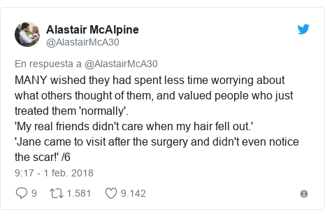 Publicación de Twitter por @AlastairMcA30: MANY wished they had spent less time worrying about what others thought of them, and valued people who just treated them 'normally'.'My real friends didn't care when my hair fell out.''Jane came to visit after the surgery and didn't even notice the scar!' /6
