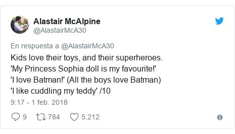 Publicación de Twitter por @AlastairMcA30: Kids love their toys, and their superheroes.'My Princess Sophia doll is my favourite!''I love Batman!' (All the boys love Batman)'I like cuddling my teddy' /10