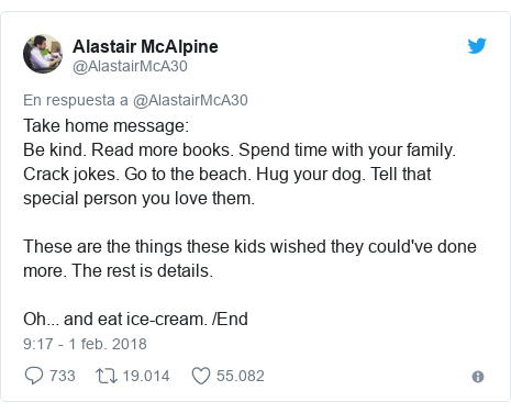 Publicación de Twitter por @AlastairMcA30: Take home message Be kind. Read more books. Spend time with your family. Crack jokes. Go to the beach. Hug your dog. Tell that special person you love them.These are the things these kids wished they could've done more. The rest is details.Oh... and eat ice-cream. /End