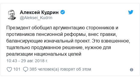 Twitter пост, автор: @Aleksei_Kudrin: Президент обобщил аргументацию сторонников и противников пенсионной реформы, внес правки, балансирующие изначальный проект. Это взвешенное, тщательно продуманное решение, нужное для реализации национальных целей