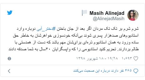 پست توییتر از @AlinejadMasih: شرم شرم بر تک تک مردان اگر بعد از جان باختن #دختر_آبی دوباره وارد استادیومهای صدهزار پسری شوند بیآنکه خودسوزی خواهرشان به خاطر حق ساده ورود به همان استادیوم ذرهای برایشان مهم باشد که دست از همدستی با ظالم بردارند. تحریم کنید استادیومی را که واپسگرایان ۴۰سال به شما صدقه دادند
