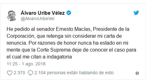 Publicación de Twitter por @AlvaroUribeVel: He pedido al senador Ernesto Macías, Presidente de la Corporación, que retenga sin considerar mi carta de renuncia. Por razones de honor nunca ha estado en mi mente que la Corte Suprema deje de conocer el caso para el cual me citan a indagatoria