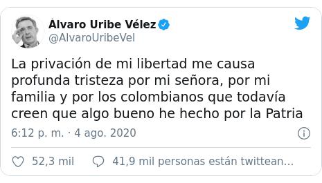 Publicación de Twitter por @AlvaroUribeVel: La privación de mi libertad me causa profunda tristeza por mi señora, por mi familia y por los colombianos que todavía creen que algo bueno he hecho por la Patria