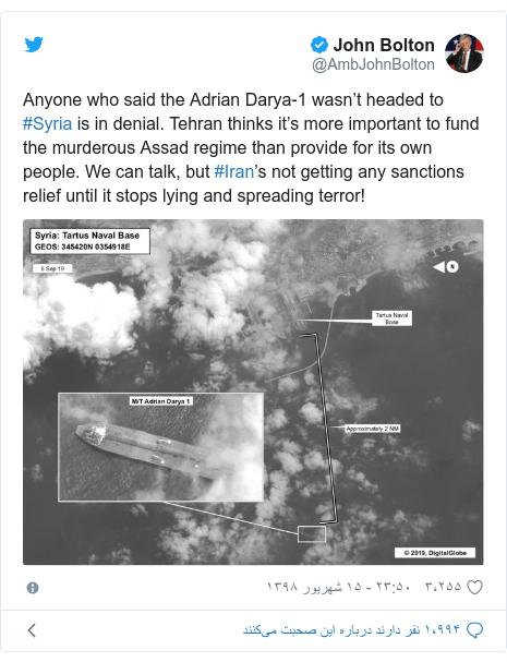 پست توییتر از @AmbJohnBolton: Anyone who said the Adrian Darya-1 wasn't headed to #Syria is in denial. Tehran thinks it's more important to fund the murderous Assad regime than provide for its own people. We can talk, but #Iran's not getting any sanctions relief until it stops lying and spreading terror!