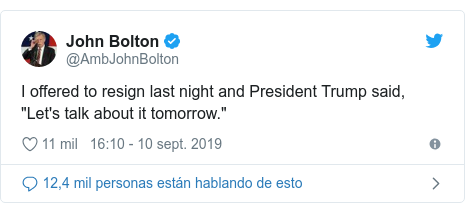 "Publicación de Twitter por @AmbJohnBolton: I offered to resign last night and President Trump said, ""Let's talk about it tomorrow."""
