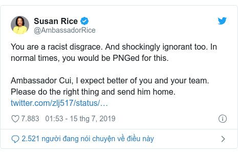 Twitter bởi @AmbassadorRice: You are a racist disgrace. And shockingly ignorant too. In normal times, you would be PNGed for this.Ambassador Cui, I expect better of you and your team. Please do the right thing and send him home.