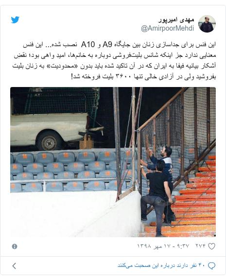 پست توییتر از @AmirpoorMehdi: این فنس برای جداسازی زنان بین جایگاه A9 و A10  نصب شده... این فنس معنایی ندارد جز اینکه شانس بلیتفروشی دوباره به خانمها، امیدِ واهی بود؛ نقضِ آشکار بیانیه فیفا به ایران که در آن تاکید شده باید بدون «محدودیت» به زنان بلیت بفروشید ولی در آزادیِ خالی تنها ۳۶۰۰ بلیت فروخته شد!