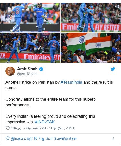 டுவிட்டர் இவரது பதிவு @AmitShah: Another strike on Pakistan by #TeamIndia and the result is same. Congratulations to the entire team for this superb performance.Every Indian is feeling proud and celebrating this impressive win. #INDvPAK