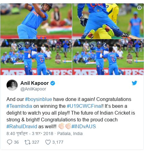 ट्विटर पोस्ट @AnilKapoor: And our #boysinblue have done it again! Congratulations #TeamIndia on winning the #U19CWCFinal! It's been a delight to watch you all play!! The future of Indian Cricket is strong & bright! Congratulations to the proud coach #RahulDravid as well!! ????#INDvAUS