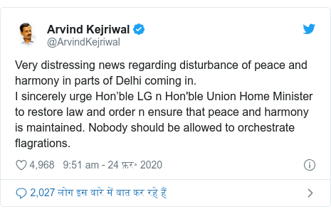 ट्विटर पोस्ट @ArvindKejriwal: Very distressing news regarding disturbance of peace and harmony in parts of Delhi coming in.I sincerely urge Hon'ble LG n Hon'ble Union Home Minister to restore law and order n ensure that peace and harmony is maintained. Nobody should be allowed to orchestrate flagrations.