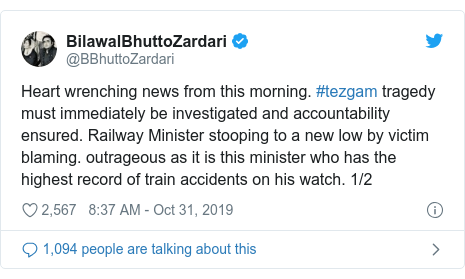 Twitter post by @BBhuttoZardari: Heart wrenching news from this morning. #tezgam tragedy must immediately be investigated and accountability ensured. Railway Minister stooping to a new low by victim blaming. outrageous as it is this minister who has the highest record of train accidents on his watch. 1/2