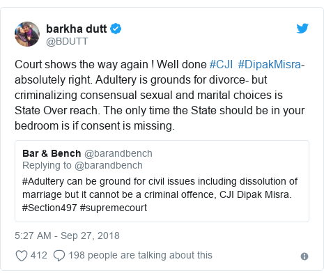 Twitter post by @BDUTT: Court shows the way again ! Well done #CJI #DipakMisra- absolutely right. Adultery is grounds for divorce- but criminalizing consensual sexual and marital choices is State Over reach. The only time the State should be in your bedroom is if consent is missing.