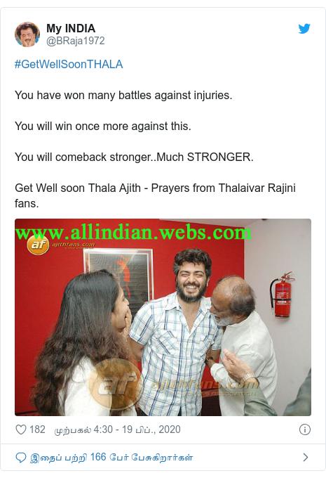 டுவிட்டர் இவரது பதிவு @BRaja1972: #GetWellSoonTHALAYou have won many battles against injuries.You will win once more against this.You will comeback stronger..Much STRONGER.Get Well soon Thala Ajith - Prayers from Thalaivar Rajini fans.