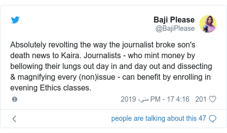 ٹوئٹر پوسٹس @BajiPlease کے حساب سے: Absolutely revolting the way the journalist broke son's death news to Kaira. Journalists - who mint money by bellowing their lungs out day in and day out and dissecting & magnifying every (non)issue - can benefit by enrolling in evening Ethics classes.