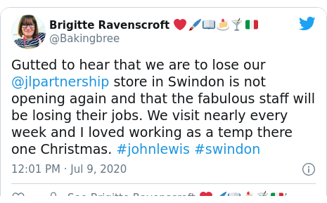 Twitter post by @Bakingbree: Gutted to hear that we are to lose our @jlpartnership store in Swindon is not opening again and that the fabulous staff will be losing their jobs. We visit nearly every week and I loved working as a temp there one Christmas. #johnlewis #swindon
