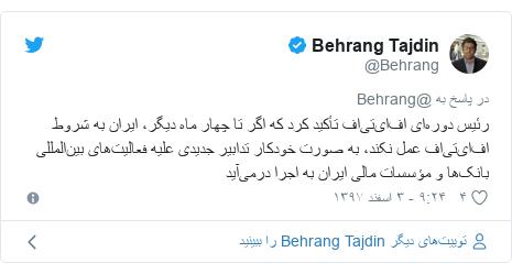 پست توییتر از @Behrang: رئیس دورهای افایتیاف تأکید کرد که اگر تا چهار ماه دیگر، ایران به شروط افایتیاف عمل نکند، به صورت خودکار تدابیر جدیدی علیه فعالیتهای بینالمللی بانکها و مؤسسات مالی ایران به اجرا درمیآید