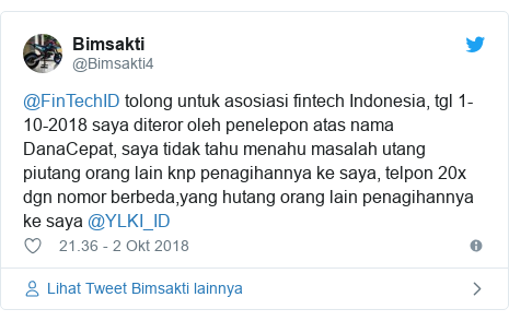 Twitter pesan oleh @Bimsakti4: @FinTechID tolong untuk asosiasi fintech Indonesia, tgl 1-10-2018 saya diteror oleh penelepon atas nama DanaCepat, saya tidak tahu menahu masalah utang piutang orang lain knp penagihannya ke saya, telpon 20x dgn nomor berbeda,yang hutang orang lain penagihannya ke saya @YLKI_ID