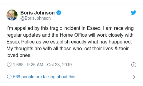Twitter post by @BorisJohnson: I'm appalled by this tragic incident in Essex. I am receiving regular updates and the Home Office will work closely with Essex Police as we establish exactly what has happened. My thoughts are with all those who lost their lives & their loved ones.
