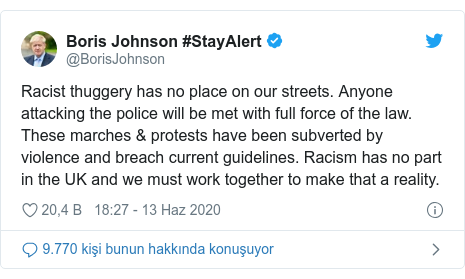 @BorisJohnson tarafından yapılan Twitter paylaşımı: Racist thuggery has no place on our streets. Anyone attacking the police will be met with full force of the law. These marches & protests have been subverted by violence and breach current guidelines. Racism has no part in the UK and we must work together to make that a reality.