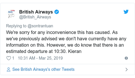 Twitter post by @British_Airways: We're sorry for any inconvenience this has caused. As we've previously advised we don't have currently have any information on this. However, we do know that there is an estimated departure at 10 30. Kieran