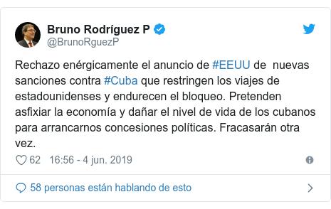 Publicación de Twitter por @BrunoRguezP: Rechazo enérgicamente el anuncio de #EEUU de  nuevas sanciones contra #Cuba que restringen los viajes de estadounidenses y endurecen el bloqueo. Pretenden asfixiar la economía y dañar el nivel de vida de los cubanos para arrancarnos concesiones políticas. Fracasarán otra vez.