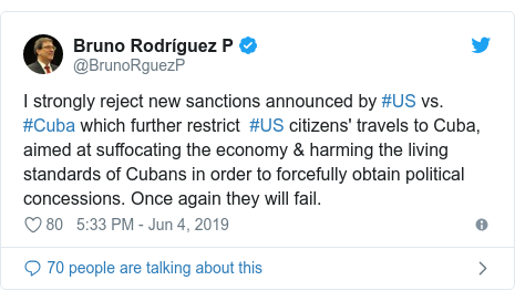 Twitter post by @BrunoRguezP: I strongly reject new sanctions announced by #US vs. #Cuba which further restrict  #US citizens' travels to Cuba, aimed at suffocating the economy & harming the living standards of Cubans in order to forcefully obtain political concessions. Once again they will fail.