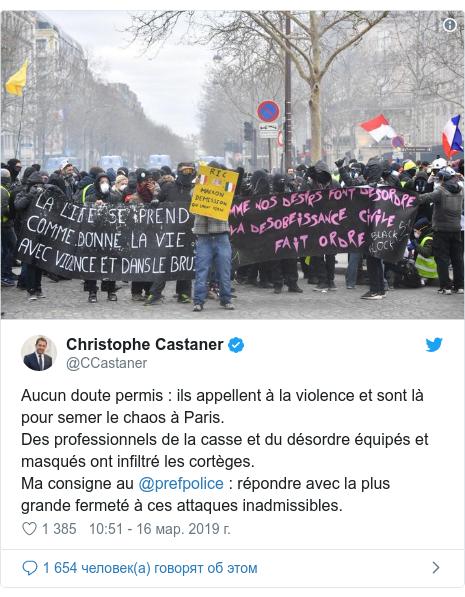 Twitter пост, автор: @CCastaner: Aucun doute permis   ils appellent à la violence et sont là pour semer le chaos à Paris.Des professionnels de la casse et du désordre équipés et masqués ont infiltré les cortèges.Ma consigne au @prefpolice   répondre avec la plus grande fermeté à ces attaques inadmissibles.