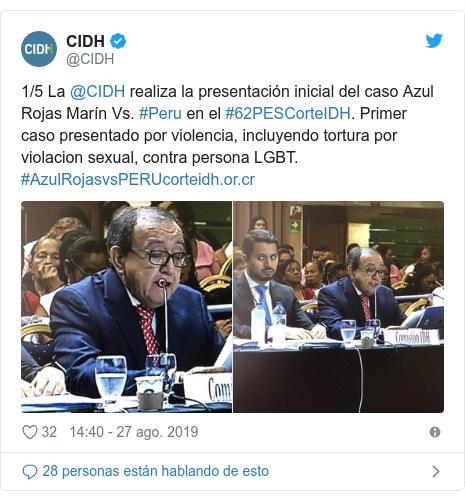 Publicación de Twitter por @CIDH: 1/5 La @CIDH realiza la presentación inicial del caso Azul Rojas Marín Vs. #Peru en el #62PESCorteIDH. Primer caso presentado por violencia, incluyendo tortura por violacion sexual, contra persona LGBT. #AzulRojasvsPERU