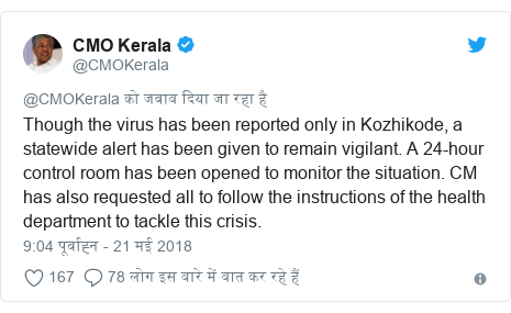 ट्विटर पोस्ट @CMOKerala: Though the virus has been reported only in Kozhikode, a statewide alert has been given to remain vigilant. A 24-hour control room has been opened to monitor the situation. CM has also requested all to follow the instructions of the health department to tackle this crisis.