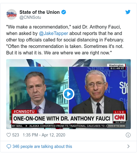 """Twitter post by @CNNSotu: """"We make a recommendation,"""" said Dr. Anthony Fauci, when asked by @JakeTapper about reports that he and other top officials called for social distancing in February. """"Often the recommendation is taken. Sometimes it's not. But it is what it is. We are where we are right now."""""""