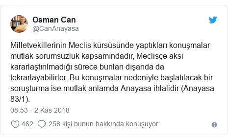 @CanAnayasa tarafından yapılan Twitter paylaşımı: Milletvekillerinin Meclis kürsüsünde yaptıkları konuşmalar mutlak sorumsuzluk kapsamındadır, Meclisçe aksi kararlaştırılmadığı sürece bunları dışarıda da tekrarlayabilirler. Bu konuşmalar nedeniyle başlatılacak bir soruşturma ise mutlak anlamda Anayasa ihlalidir (Anayasa 83/1).