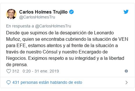 Publicación de Twitter por @CarlosHolmesTru: Desde que supimos de la desaparición de Leonardo Muñoz, quien se encontraba cubriendo la situación de VEN para EFE, estamos atentos y al frente de la situación a través de nuestro Cónsul y nuestro Encargado de Negocios. Exigimos respeto a su integridad y a la libertad de prensa.