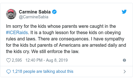 Twitter post by @CarmineSabia: Im sorry for the kids whose parents were caught in the #ICERaids. It is a tough lesson for these kids on obeying rules and laws. There are consequences. I have sympathy for the kids but parents of Americans are arrested daily and the kids cry. We still enforce the law.