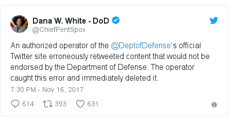 Twitter post by @ChiefPentSpox: An authorized operator of the  @DeptofDefense's official Twitter site erroneously retweeted content that would not be endorsed by the Department of Defense. The operator caught this error and immediately deleted it.