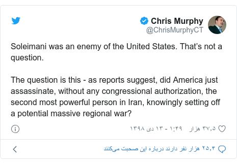 پست توییتر از @ChrisMurphyCT: Soleimani was an enemy of the United States. That's not a question.The question is this - as reports suggest, did America just assassinate, without any congressional authorization, the second most powerful person in Iran, knowingly setting off a potential massive regional war?