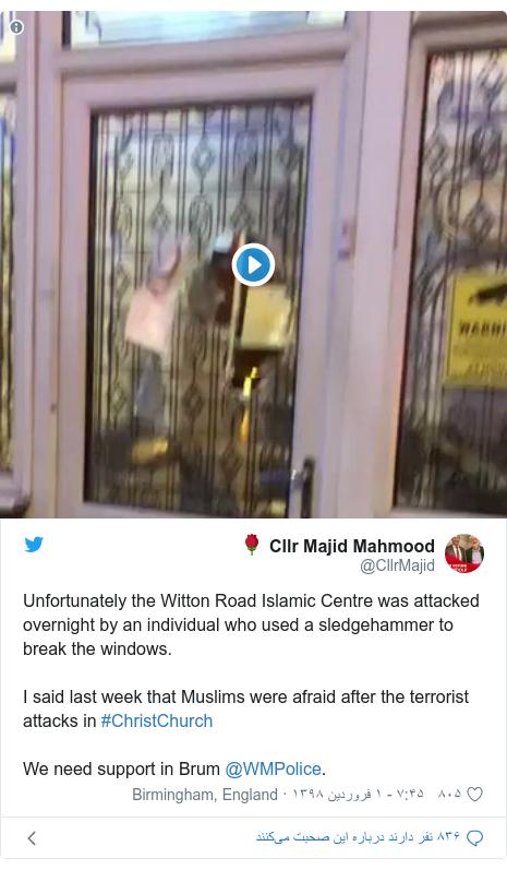 پست توییتر از @CllrMajid: Unfortunately the Witton Road Islamic Centre was attacked overnight by an individual who used a sledgehammer to break the windows.I said last week that Muslims were afraid after the terrorist attacks in #ChristChurch We need support in Brum @WMPolice.