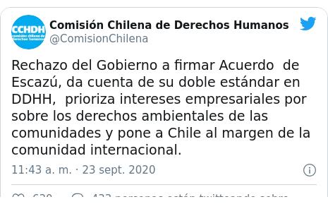 Publicación de Twitter por @ComisionChilena: Rechazo del Gobierno a firmar Acuerdo de Escazú, da cuenta de su doble estándar en DDHH, prioriza intereses empresariales por sobre los derechos ambientales de las comunidades y pone a Chile al margen de la comunidad internacional.
