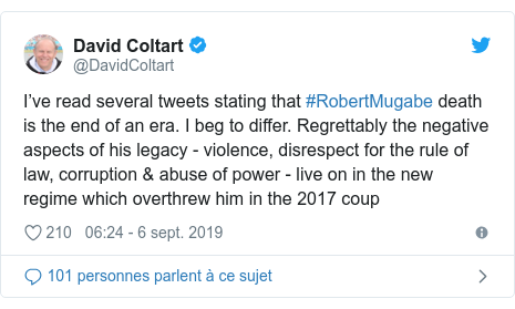 Twitter publication par @DavidColtart: I've read several tweets stating that #RobertMugabe death is the end of an era. I beg to differ. Regrettably the negative aspects of his legacy - violence, disrespect for the rule of law, corruption & abuse of power - live on in the new regime which overthrew him in the 2017 coup