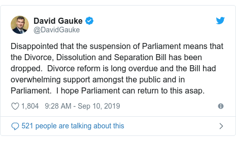 Twitter post by @DavidGauke: Disappointed that the suspension of Parliament means that the Divorce, Dissolution and Separation Bill has been dropped. Divorce reform is long overdue and the Bill had overwhelming support amongst the public and in Parliament. I hope Parliament can return to this asap.