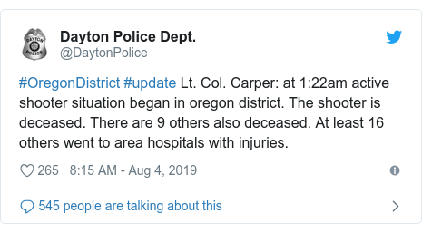 Twitter post by @DaytonPolice: #OregonDistrict #update Lt. Col. Carper at 1 22am active shooter situation began in oregon district. The shooter is deceased. There are 9 others also deceased. At least 16 others went to area hospitals with injuries.