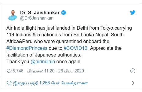 டுவிட்டர் இவரது பதிவு @DrSJaishankar: Air India flight has just landed in Delhi from Tokyo,carrying 119 Indians & 5 nationals from Sri Lanka,Nepal, South Africa&Peru who were quarantined onboard the #DiamondPrincess due to #COVID19. Appreciate the facilitation of Japanese authorities.Thank you @airindiain once again